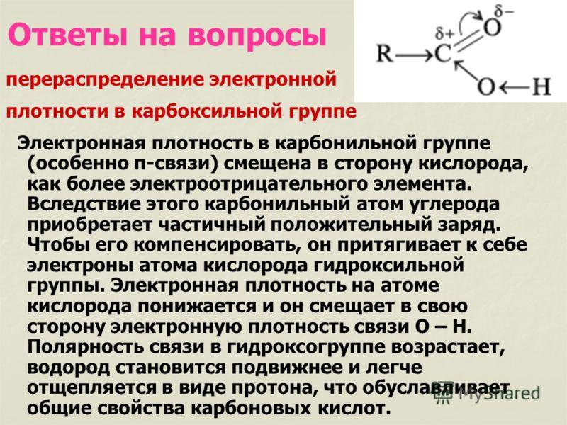 Ответы на вопросы перераспределение электронной плотности в карбоксильной группе Электронная плотность в карбонильной группе (особенно π-связи) смещена в сторону кислорода, как более электроотрицательного элемента. Вследствие этого карбонильный атом
