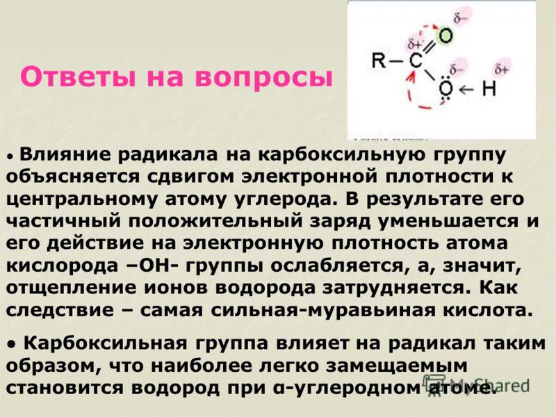 Ответы на вопросы Влияние радикала на карбоксильную группу объясняется сдвигом электронной плотности к центральному атому углерода. В результате его частичный положительный заряд уменьшается и его действие на электронную плотность атома кислорода –ОН