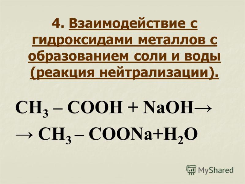 4. Взаимодействие с гидроксидами металлов с образованием соли и воды (реакция нейтрализации). СН 3 – СООН + NaOH CH 3 – COONа+Н 2 О