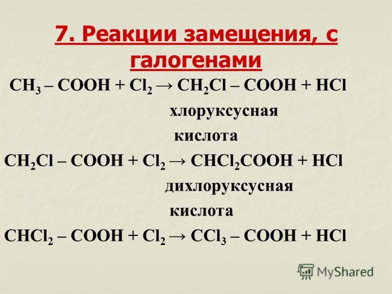 7. Реакции замещения, с галогенами СН 3 – СООН + Cl 2 CH 2 Cl – COOH + HCl хлоруксусная кислота CH 2 Cl – COOH + Cl 2 CHCl 2 COOH + HCl дихлоруксусная кислота CHCl 2 – COOH + Cl 2 CCl 3 – COOH + HCl