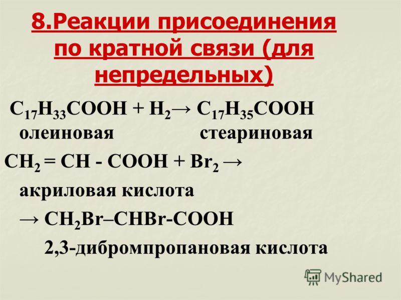 8.Реакции присоединения по кратной связи (для непредельных) С 17 Н 33 СООН + Н 2 С 17 Н 35 СООН олеиновая стеариновая СН 2 = СН - COOH + Br 2 акриловая кислота CH 2 Br–CHBr-COOH 2,3-дибромпропановая кислота