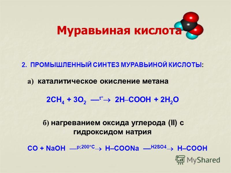 2. ПРОМЫШЛЕННЫЙ СИНТЕЗ МУРАВЬИНОЙ КИСЛОТЫ: а) каталитическое окисление метана 2CH 4 + 3O 2 –– t 2H – COOH + 2H 2 О б) нагреванием оксида углерода (II) c гидроксидом натрия CO + NaOH –– p;200 C H–COONa –– H2SO4 H–COOH Муравьиная кислота