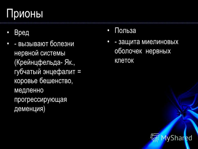 Прионы Вред - вызывают болезни нервной системы (Крейнцфельда- Як., губчатый энцефалит = коровье бешенство, медленно прогрессирующая деменция) Польза - защита миелиновых оболочек нервных клеток