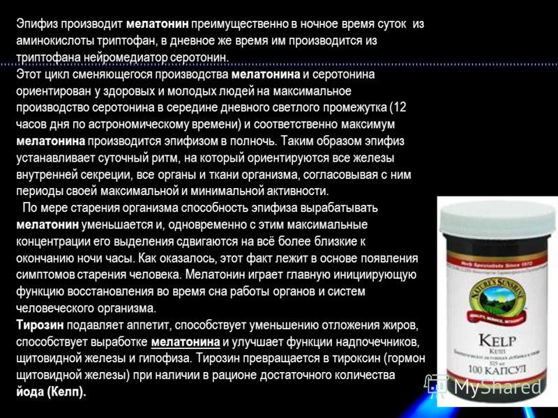 Эпифиз производит мелатонин преимущественно в ночное время суток из аминокислоты триптофан, в дневное же время им производится из триптофана нейромедиатор серотонин. Этот цикл сменяющегося производства мелатонина и серотонина ориентирован у здоровых