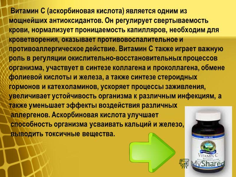 Витамин С (аскорбиновая кислота) является одним из мощнейших антиоксидантов. Он регулирует свертываемость крови, нормализует проницаемость капилляров, необходим для кроветворения, оказывает противовоспалительное и противоаллергическое действие. Витам