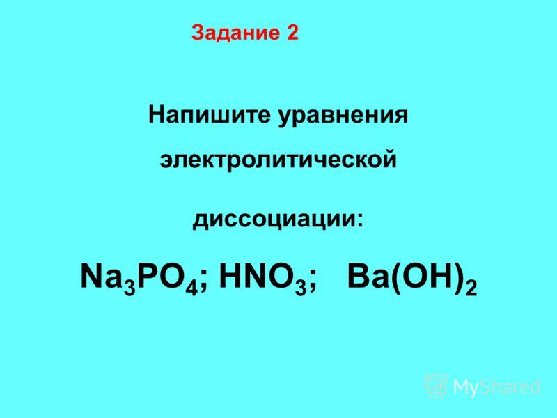 Задание 2 Напишите уравнения электролитической диссоциации: Na 3 PO 4 ; HNO 3 ; Ba(OH) 2