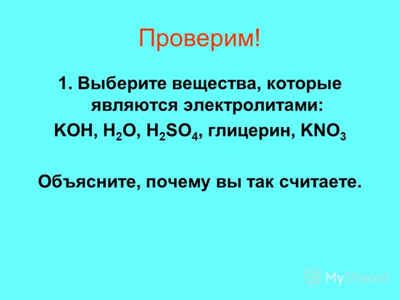 Проверим! 1. Выберите вещества, которые являются электролитами: KOH, H 2 O, H 2 SO 4, глицерин, KNO 3 Объясните, почему вы так считаете.