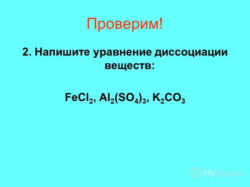 Проверим! 2. Напишите уравнение диссоциации веществ: FeCl 2, Al 2 (SO 4 ) 3, K 2 CO 3