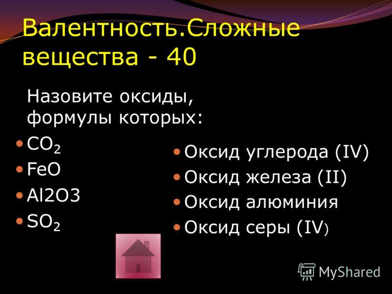 Валентность.Сложные вещества - 30 Найти валентность элементов по формуле: 1) B 2 O 3 2) CaO 3) NaF 4) Li 3 N III II B 2 O 3 II II Ca O I I Na F I III Li 3 N