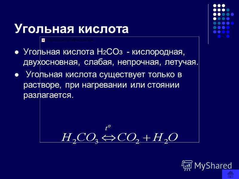 Угольная кислота Угольная кислота H 2 CO 3 - кислородная, двухосновная, слабая, непрочная, летучая. Угольная кислота существует только в растворе, при нагревании или стоянии разлагается.