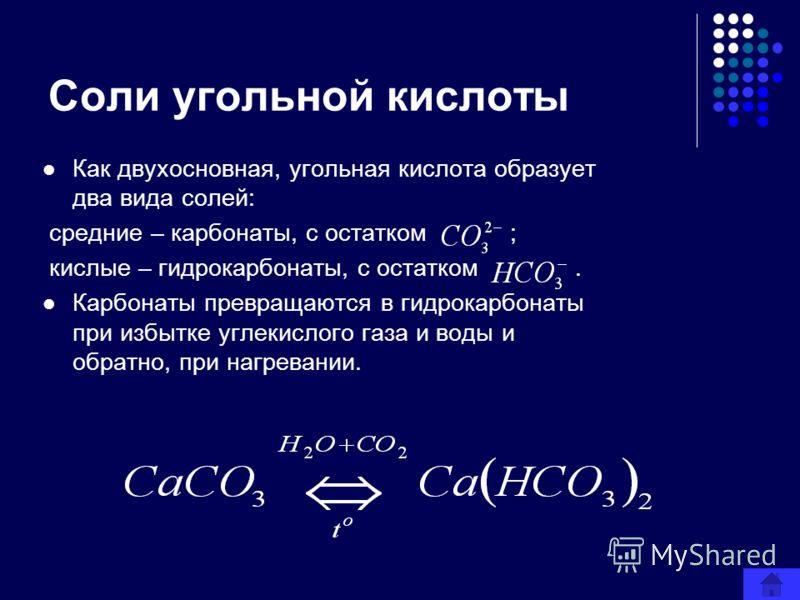 Соли угольной кислоты Как двухосновная, угольная кислота образует два вида солей: средние – карбонаты, с остатком ; кислые – гидрокарбонаты, с остатком. Карбонаты превращаются в гидрокарбонаты при избытке углекислого газа и воды и обратно, при нагрев