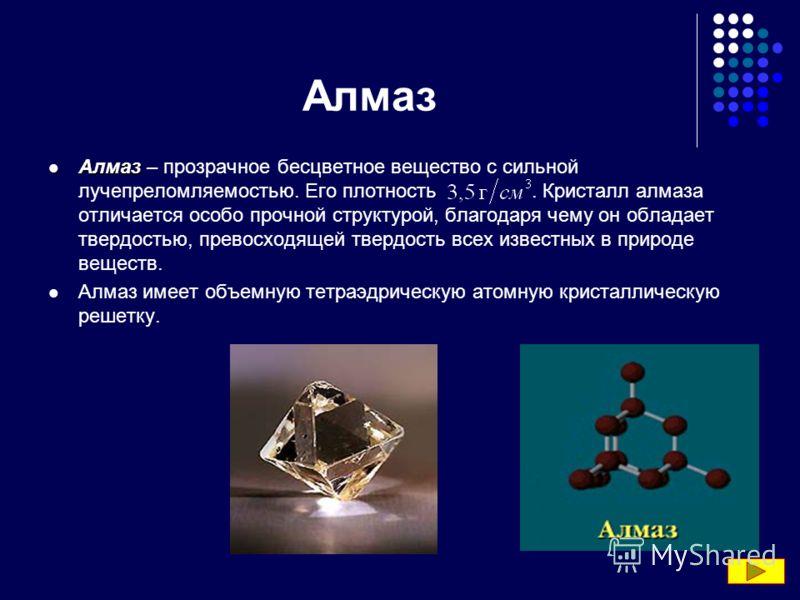 Алмаз Алмаз Алмаз – прозрачное бесцветное вещество с сильной лучепреломляемостью. Его плотность. Кристалл алмаза отличается особо прочной структурой, благодаря чему он обладает твердостью, превосходящей твердость всех известных в природе веществ. Алм
