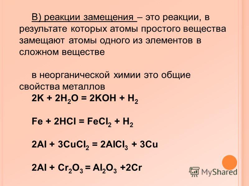 В) реакции замещения – это реакции, в результате которых атомы простого вещества замещают атомы одного из элементов в сложном веществе в неорганической химии это общие свойства металлов 2K + 2H 2 O = 2KOH + H 2 Fe + 2HCI = FeCI 2 + H 2 2AI + 3CuCI 2