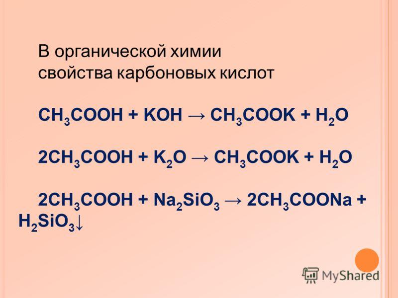 В органической химии свойства карбоновых кислот CH 3 COOH + KOH CH 3 COOK + H 2 O 2CH 3 COOH + K 2 O CH 3 COOK + H 2 O 2CH 3 COOH + Na 2 SiO 3 2CH 3 COONa + H 2 SiO 3