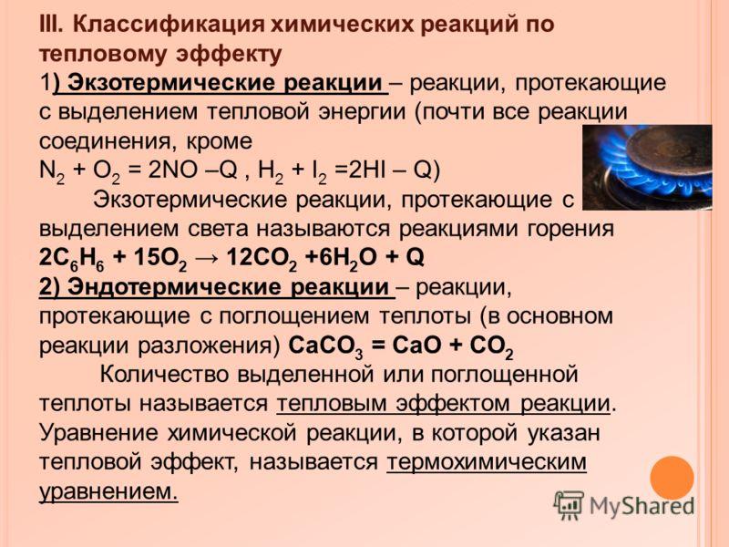 III. Классификация химических реакций по тепловому эффекту 1) Экзотермические реакции – реакции, протекающие с выделением тепловой энергии (почти все реакции соединения, кроме N 2 + O 2 = 2NO –Q, H 2 + I 2 =2HI – Q) Экзотермические реакции, протекающ