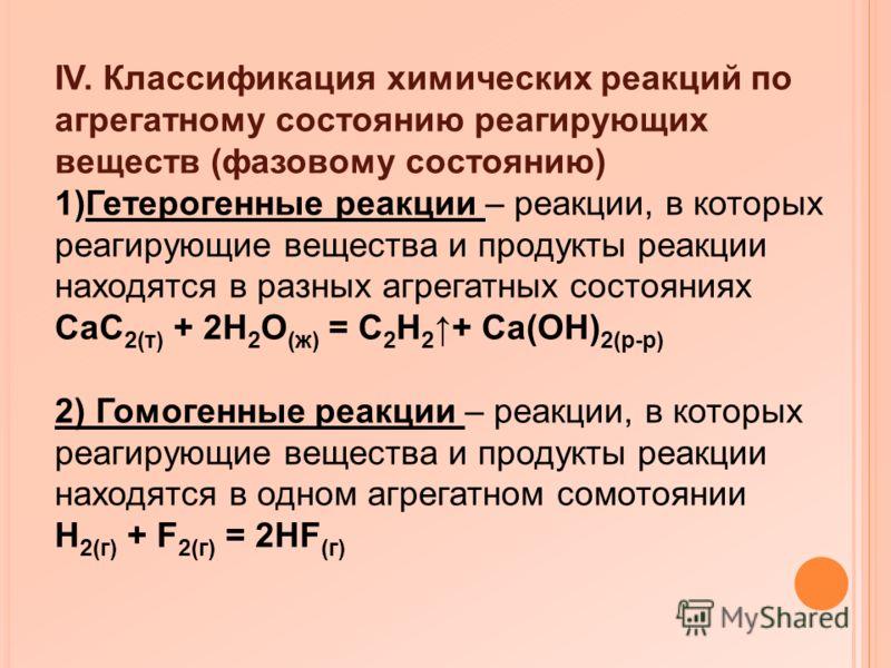 IV. Классификация химических реакций по агрегатному состоянию реагирующих веществ (фазовому состоянию) 1)Гетерогенные реакции – реакции, в которых реагирующие вещества и продукты реакции находятся в разных агрегатных состояниях CaC 2(т) + 2H 2 O (ж)