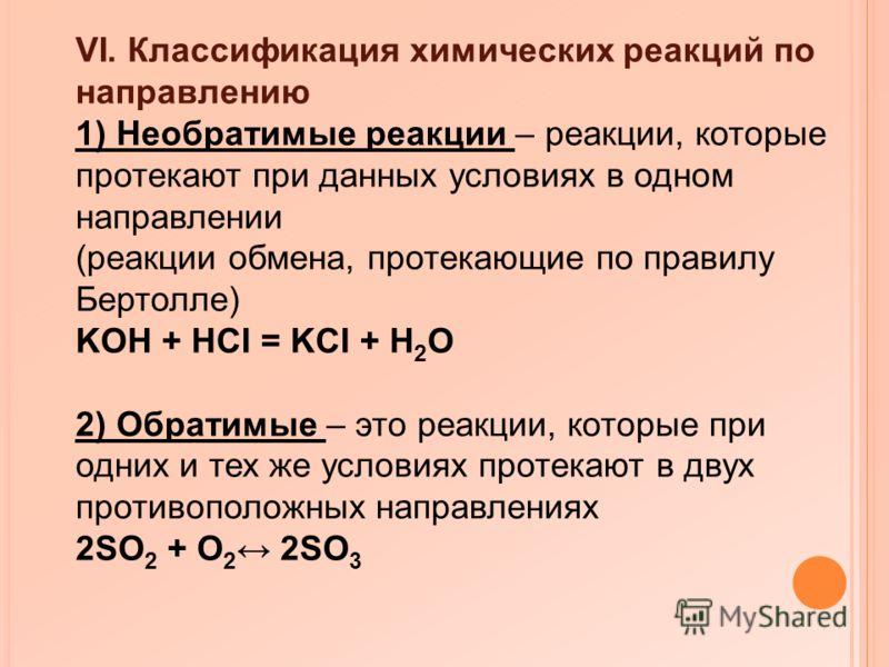 VI. Классификация химических реакций по направлению 1) Необратимые реакции – реакции, которые протекают при данных условиях в одном направлении (реакции обмена, протекающие по правилу Бертолле) KOH + HCI = KCI + H 2 O 2) Обратимые – это реакции, кото
