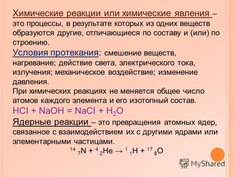 Химические реакции или химические явления – это процессы, в результате которых из одних веществ образуются другие, отличающиеся по составу и (или) по строению. Условия протекания: смешение веществ, нагревание; действие света, электрического тока, изл