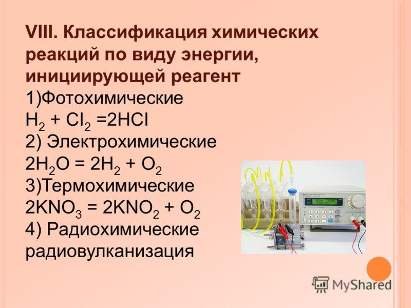 VIII. Классификация химических реакций по виду энергии, инициирующей реагент 1)Фотохимические H 2 + CI 2 =2HCI 2) Электрохимические 2H 2 O = 2H 2 + O 2 3)Термохимические 2KNO 3 = 2KNO 2 + O 2 4) Радиохимические радиовулканизация