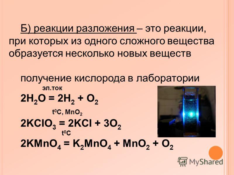 Б) реакции разложения – это реакции, при которых из одного сложного вещества образуется несколько новых веществ получение кислорода в лаборатории эл.ток 2H 2 O = 2H 2 + O 2 t 0 C, MnO 2 2KCIO 3 = 2KCI + 3O 2 t 0 C 2KMnO 4 = K 2 MnO 4 + MnO 2 + O 2
