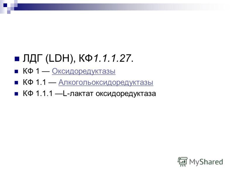 ЛДГ (LDH), КФ1.1.1.27. КФ 1 ОксидоредуктазыОксидоредуктазы КФ 1.1 АлкогольоксидоредуктазыАлкогольоксидоредуктазы КФ 1.1.1 L-лактат оксидоредуктаза