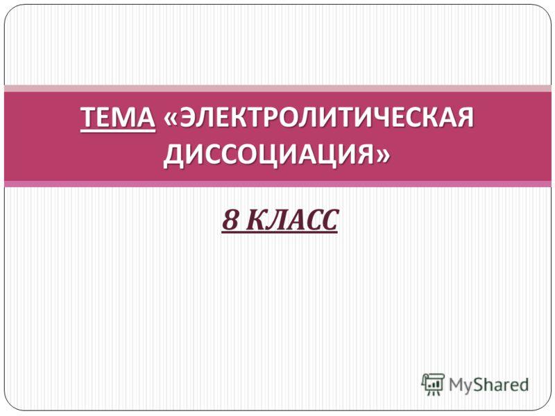 ТЕМА « ЭЛЕКТРОЛИТИЧЕСКАЯ ДИССОЦИАЦИЯ » 8 КЛАСС