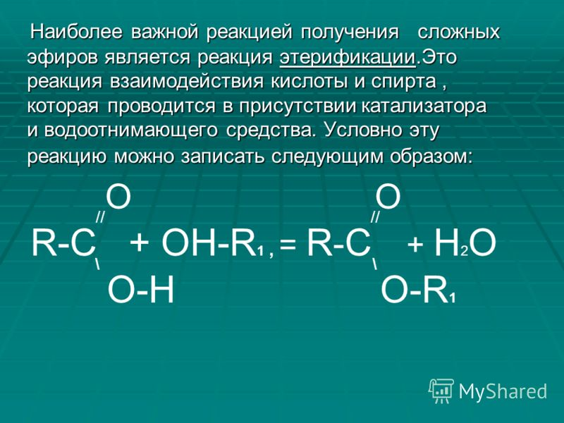Наиболее важной реакцией получения сложных эфиров является реакция этерификации.Это реакция взаимодействия кислоты и спирта, которая проводится в присутствии катализатора и водоотнимающего средства. Условно эту реакцию можно записать следующим образо