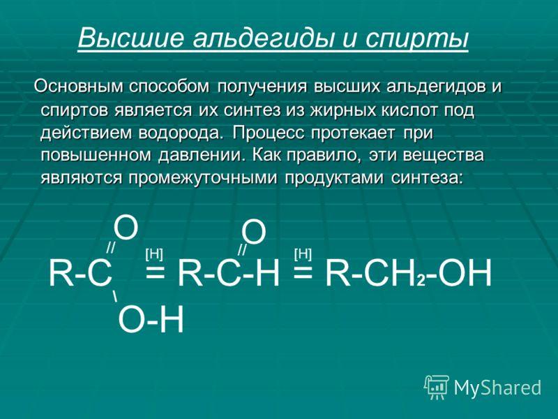 Основным способом получения высших альдегидов и спиртов является их синтез из жирных кислот под действием водорода. Процесс протекает при повышенном давлении. Как правило, эти вещества являются промежуточными продуктами синтеза: Основным способом пол