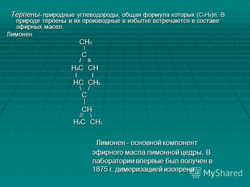 Терпены - природные углеводороды, общая формула которых (С 5 Н 8 )n. В природе терпены и их производные в избытке встречаются в составе эфирных масел. Терпены - природные углеводороды, общая формула которых (С 5 Н 8 )n. В природе терпены и их произво