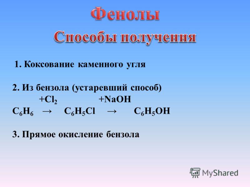 1. Коксование каменного угля 2. Из бензола (устаревший способ) +Cl 2 +NaOH С 6 Н 6 С 6 Н 5 Сl С 6 Н 5 OH 3. Прямое окисление бензола
