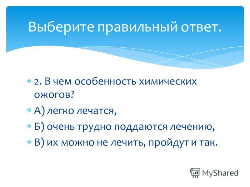 2. В чем особенность химических ожогов? А) легко лечатся, Б) очень трудно поддаются лечению, В) их можно не лечить, пройдут и так. Выберите правильный ответ.