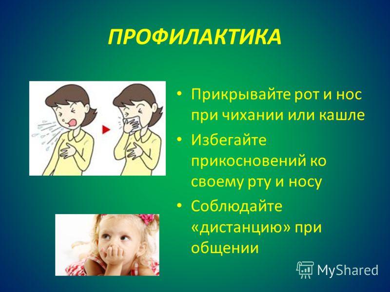 ПРОФИЛАКТИКА Прикрывайте рот и нос при чихании или кашле Избегайте прикосновений ко своему рту и носу Соблюдайте «дистанцию» при общении