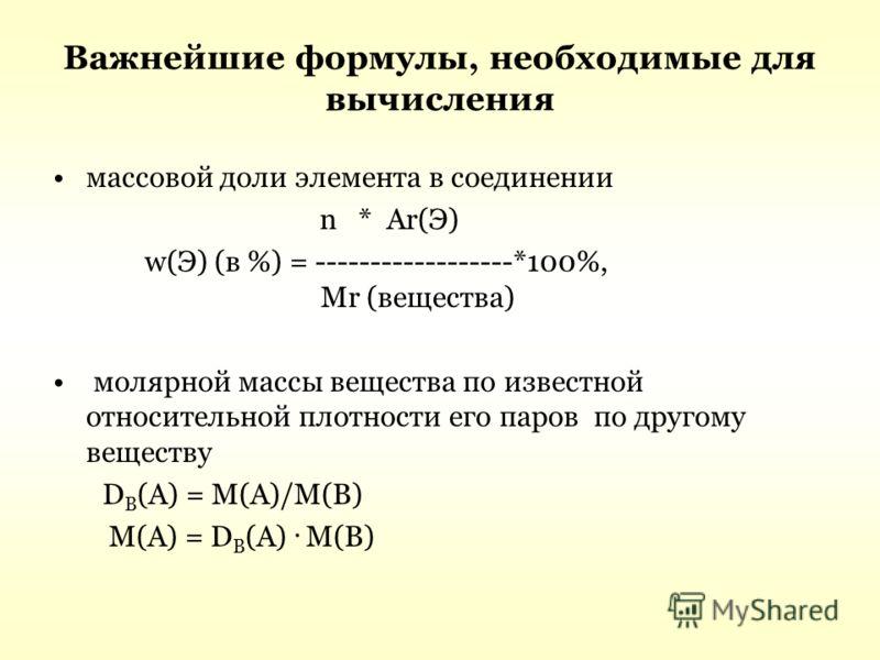 Важнейшие формулы, необходимые для вычисления массовой доли элемента в соединении n * Ar(Э) w(Э) (в %) = ------------------*100%, Mr (вещества) молярной массы вещества по известной относительной плотности его паров по другому веществу D B (A) = M(A)/