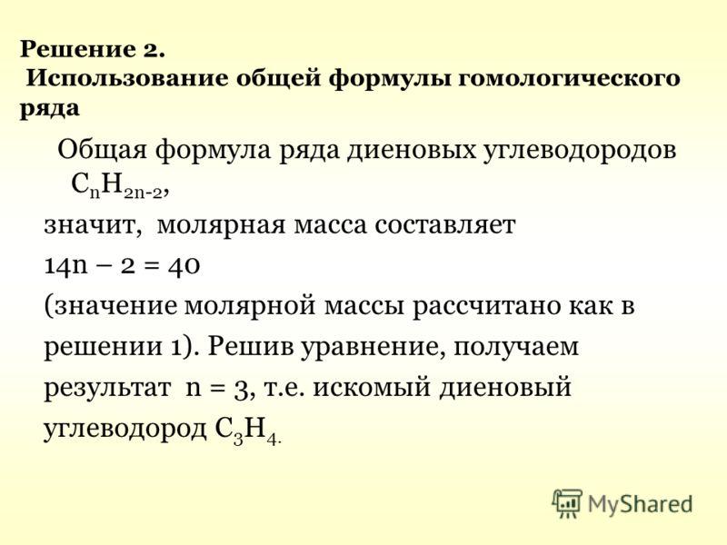 Решение 2. Использование общей формулы гомологического ряда Общая формула ряда диеновых углеводородов С n H 2n-2, значит, молярная масса составляет 14n – 2 = 40 (значение молярной массы рассчитано как в решении 1). Решив уравнение, получаем результат