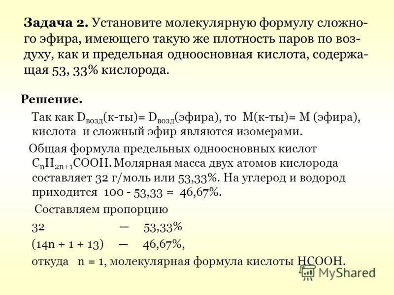 Задача 2. Установите молекулярную формулу сложно- го эфира, имеющего такую же плотность паров по воз- духу, как и предельная одноосновная кислота, содержа- щая 53, 33% кислорода. Решение. Так как D возд (к-ты)= D возд (эфира), то М(к-ты)= М (эфира),