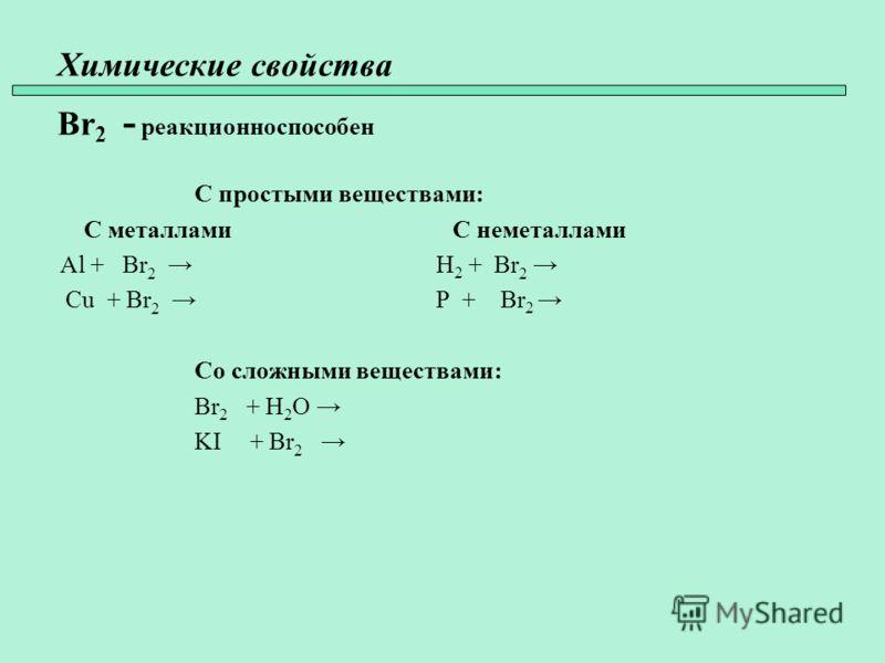 Химические свойства Br 2 - реакционноспособен С простыми веществами: С металлами С неметаллами Al + Br 2 H 2 + Br 2 Cu + Br 2 P + Br 2 Со сложными веществами: Br 2 + H 2 O KI + Br 2