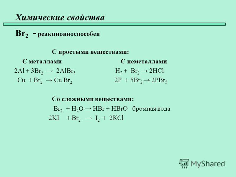 Химические свойства Br 2 - реакционноспособен С простыми веществами: С металлами С неметаллами 2Al + 3Br 2 2AlBr 3 H 2 + Br 2 2HCl Cu + Br 2 Cu Br 2 2P + 5Br 2 2PBr 5 Со сложными веществами: Br 2 + H 2 O HBr + HBrO бромная вода 2KI + Br 2 I 2 + 2КCl