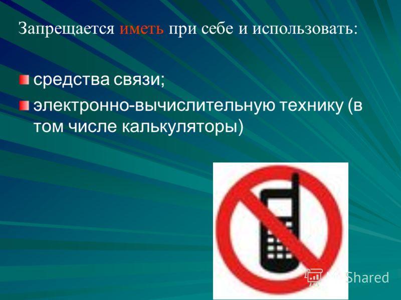 Запрещается иметь при себе и использовать: средства связи; электронно-вычислительную технику (в том числе калькуляторы)