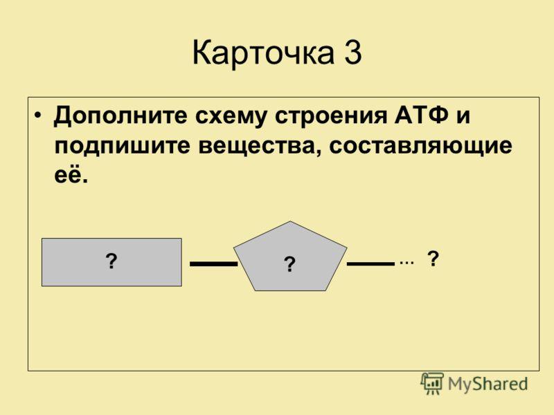 Карточка 3 Дополните схему строения АТФ и подпишите вещества, составляющие её. ? ? ? …