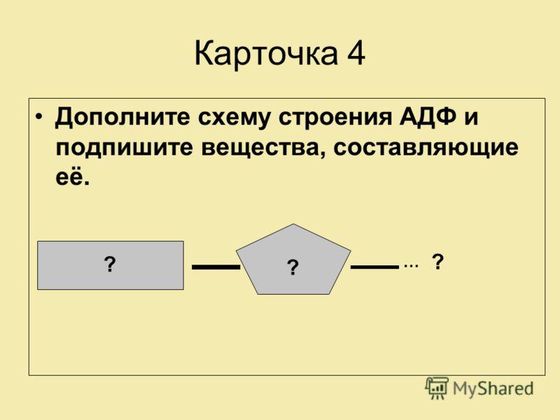 Карточка 4 Дополните схему строения АДФ и подпишите вещества, составляющие её. ? ? ? …