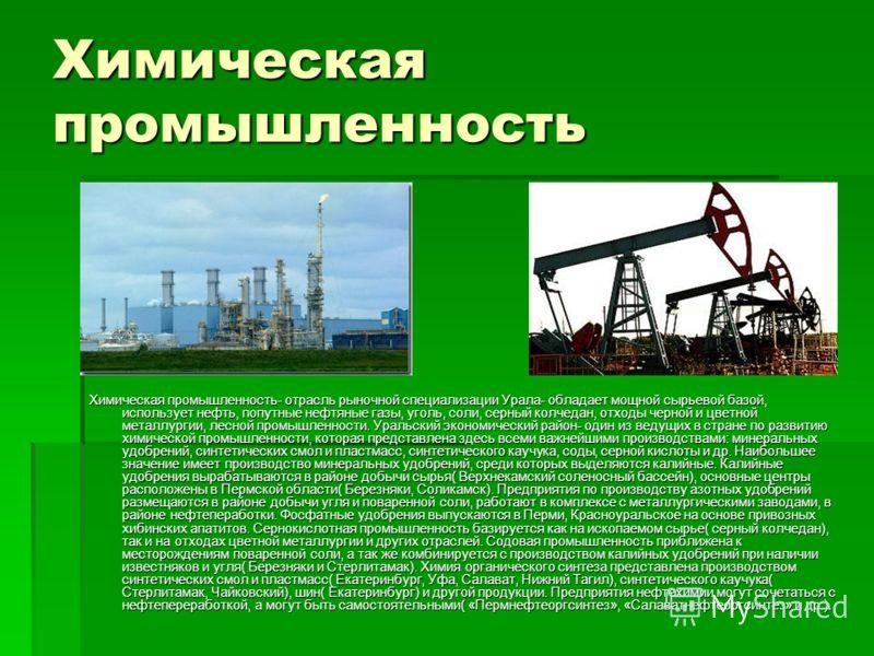 Химическая промышленность Химическая промышленность- отрасль рыночной специализации Урала- обладает мощной сырьевой базой, использует нефть, попутные нефтяные газы, уголь, соли, серный колчедан, отходы черной и цветной металлургии, лесной промышленно
