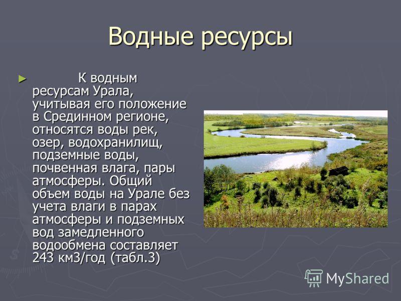 Водные ресурсы К водным ресурсам Урала, учитывая его положение в Срединном регионе, относятся воды рек, озер, водохранилищ, подземные воды, почвенная влага, пары атмосферы. Общий объем воды на Урале без учета влаги в парах атмосферы и подземных вод з