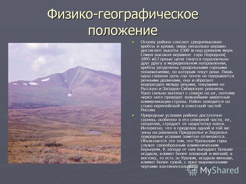 Физико-географическое положение Основу района слагают средневысокие хребты и кряжи, лишь несколько вершин достигают высоты 1500 м над уровнем моря. Самая высокая вершина- гора Народная( 1895 м).Горные цепи тянутся параллельно друг другу в меридиально
