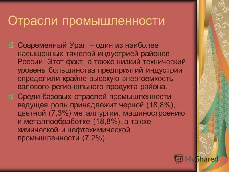 Отрасли промышленности Современный Урал – один из наиболее насыщенных тяжелой индустрией районов России. Этот факт, а также низкий технический уровень большинства предприятий индустрии определили крайне высокую энергоемкость валового регионального пр