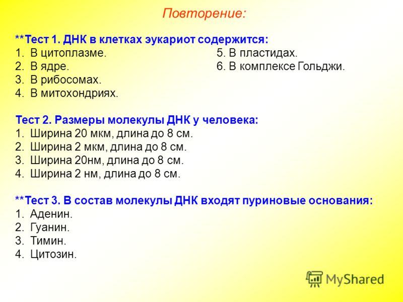 **Тест 1. ДНК в клетках эукариот содержится: 1.В цитоплазме.5. В пластидах. 2.В ядре.6. В комплексе Гольджи. 3.В рибосомах. 4.В митохондриях. Тест 2. Размеры молекулы ДНК у человека: 1.Ширина 20 мкм, длина до 8 см. 2.Ширина 2 мкм, длина до 8 см. 3.Ши