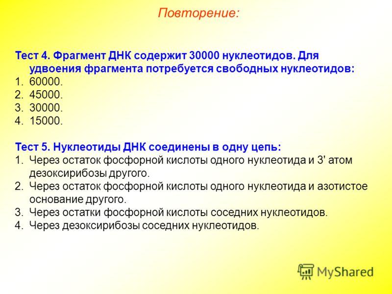Тест 4. Фрагмент ДНК содержит 30000 нуклеотидов. Для удвоения фрагмента потребуется свободных нуклеотидов: 1.60000. 2.45000. 3.30000. 4.15000. Тест 5. Нуклеотиды ДНК соединены в одну цепь: 1.Через остаток фосфорной кислоты одного нуклеотида и 3' атом