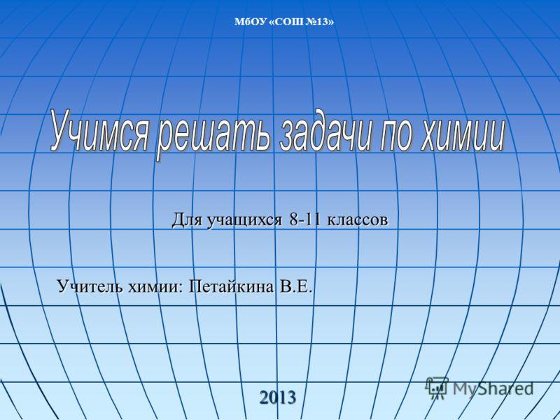Для учащихся 8-11 классов Учитель химии: Петайкина В.Е. 2013 МбОУ «СОШ 13»