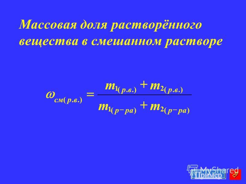 Массовая доля растворённого вещества в смешанном растворе )( 2 )( 1.).( 2.( 1.( рар р врвр врсм mm mm Пример