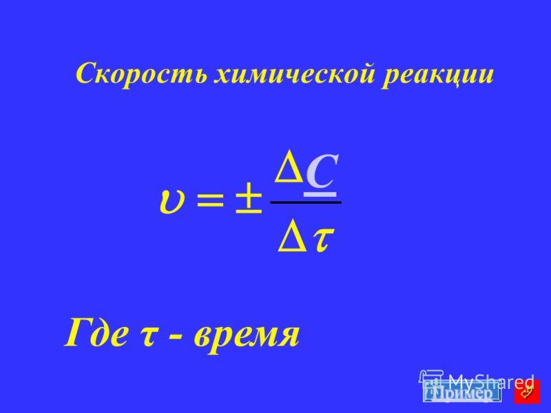 Скорость химической реакции Где τ - время C Пример