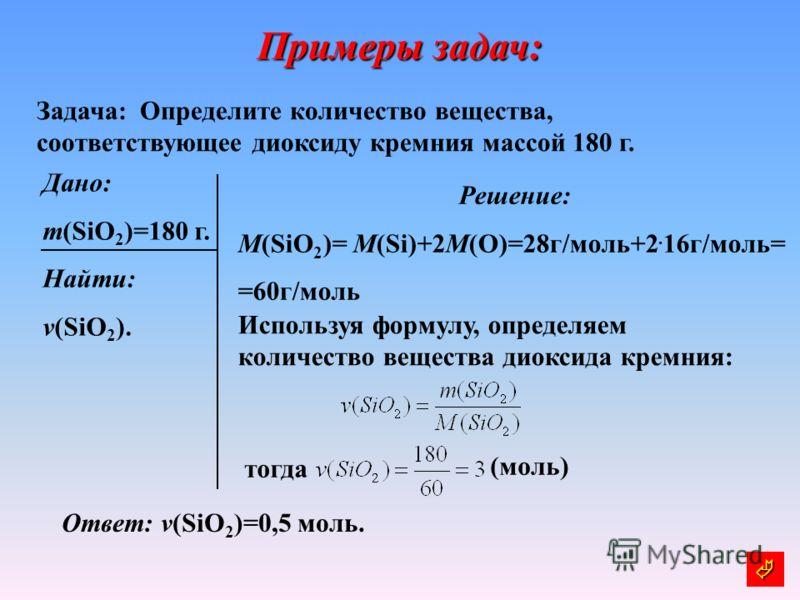 Примеры задач: Задача: Определите количество вещества, соответствующее диоксиду кремния массой 180 г. Дано: m(SiO 2 )=180 г. Найти: v(SiO 2 ). Решение: М(SiO 2 )= М(Si)+2M(O)=28г/моль+2. 16г/моль= =60г/моль Используя формулу, определяем количество ве